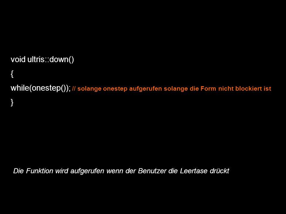 void ultris::down() { while(onestep()); // solange onestep aufgerufen solange die Form nicht blockiert ist } Die Funktion wird aufgerufen wenn der Ben