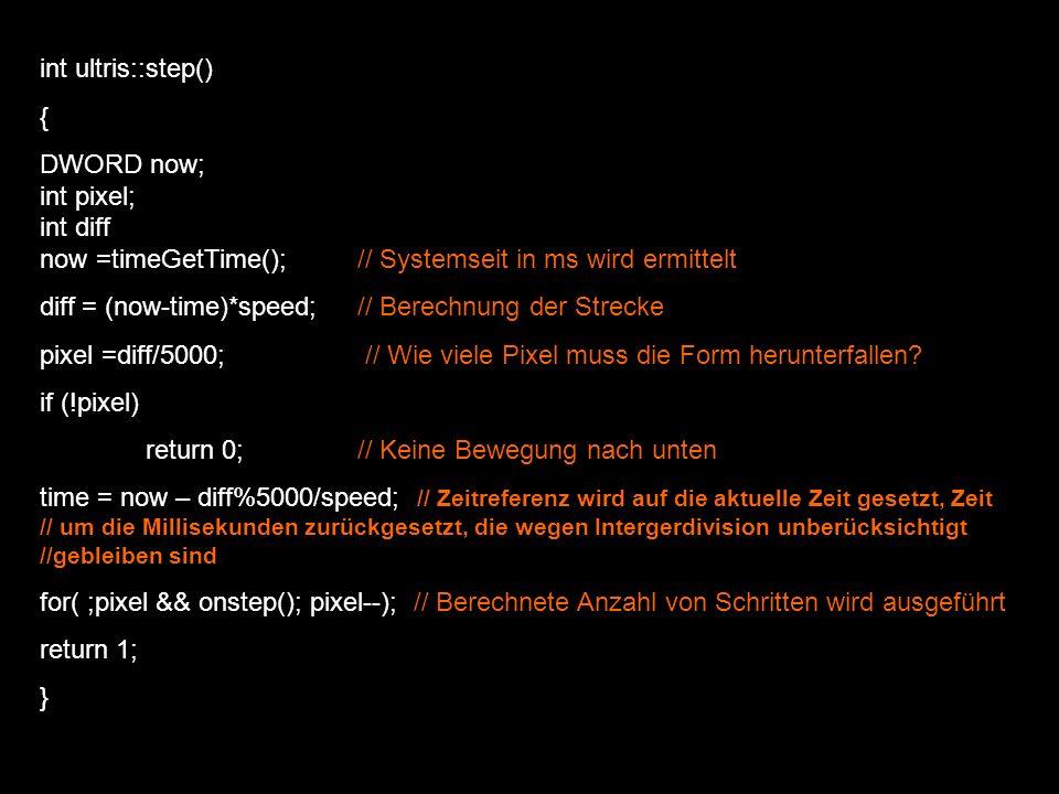 LRESULT CALLBACK ultris_windowhandler(…) { … case ID_INFO_HILFE: dialogBox(…) mein_spiel.reset_timer(); // Timer wird zurückgesetzt damit Spiel nicht weiterläuft return 0; case ID_INFO_ULTRIS: dialogBox(…) mein_spiel.reset_timer(); // Timer wird zurückgesetzt damit Spiel nicht weiterläuft return 0; case ID_EINSTELLUNGEN_KONFIGURATION: dialogBox(…) mein_spiel.reset_timer(); // Timer wird zurückgesetzt damit Spiel nicht weiterläuft return 0; … case WM_EXITMENULOOP: case WM_EXITSIZEMOVE: mein_spiel.reset_timer(); // Timer wird zurückgesetzt damit Spiel nicht weiterläuft break; }