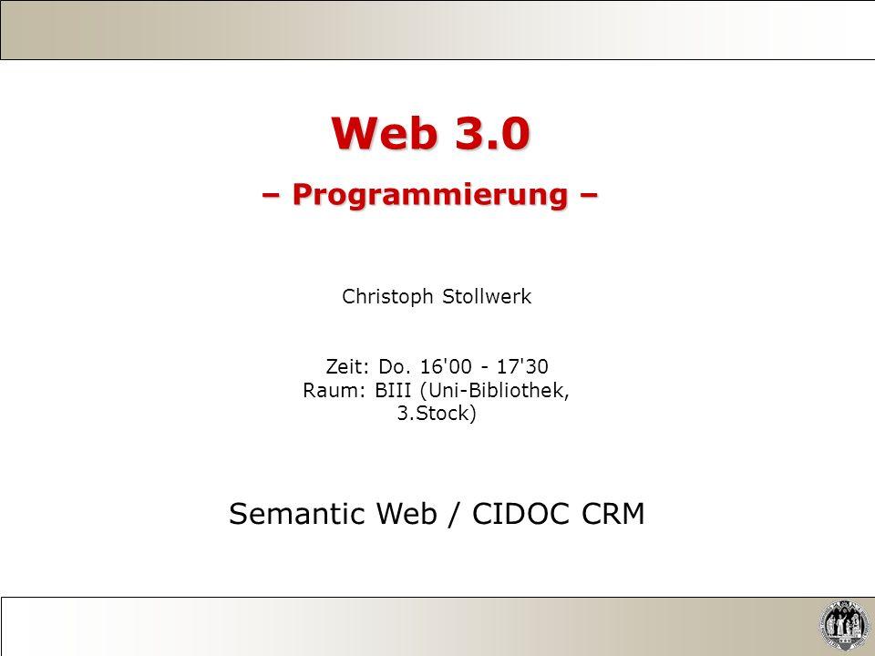 Web 3.0 – Programmierung – Christoph Stollwerk Zeit: Do. 16'00 - 17'30 Raum: BIII (Uni-Bibliothek, 3.Stock) Semantic Web / CIDOC CRM