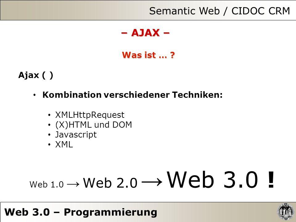 – AJAX – Was ist … ? Ajax ( ) Kombination verschiedener Techniken: XMLHttpRequest (X)HTML und DOM Javascript XML Web 1.0 Web 2.0 Web 3.0 ! Semantic We