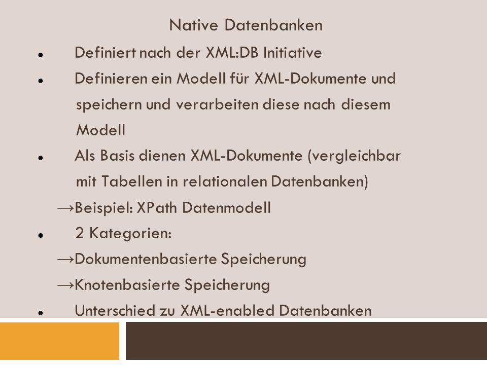 Native Datenbanken Definiert nach der XML:DB Initiative Definieren ein Modell für XML-Dokumente und speichern und verarbeiten diese nach diesem Modell