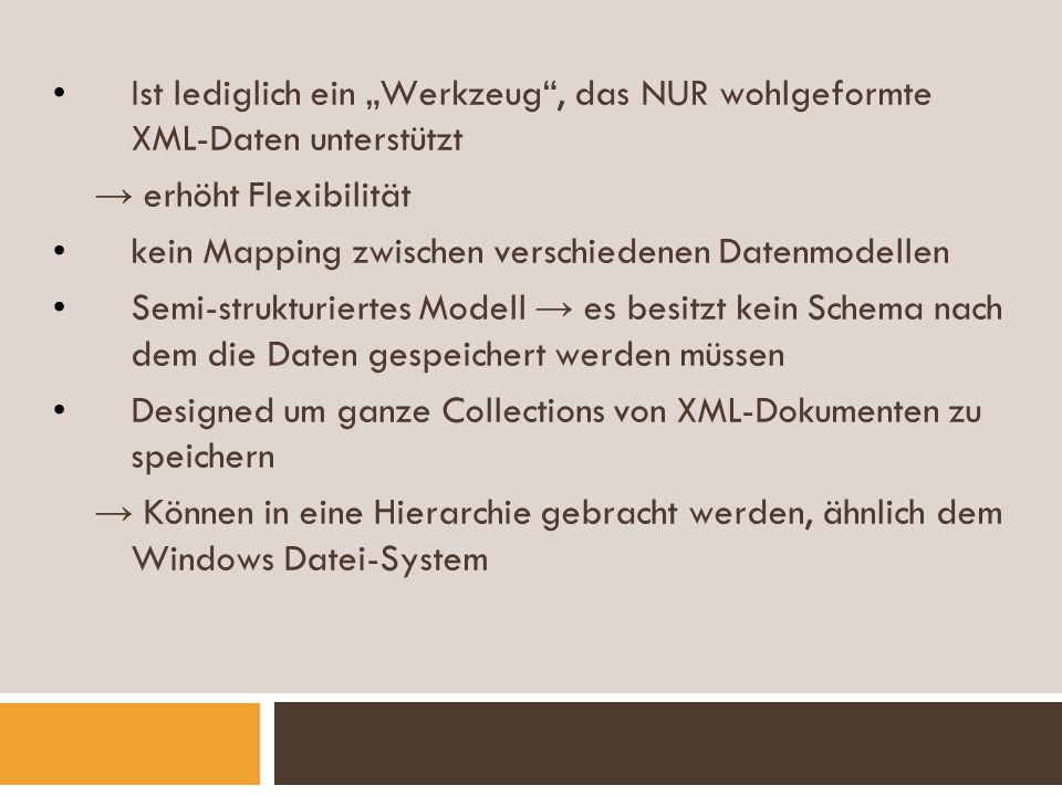 Features Dokument Collections: Dokumente können in sogenannten Collections gespeichert werden und so auch im Ganzen abgerufen werden Collections können auch Dokumente mit verschiedenen Typen enthalten Xpath: Xindice benutzt Xpath als Abfragesprache (definiert nach der W3C) XML Indexing: Elemente und Attribute in XML- Dokumenten können mit Indizes markiert werden erhöht die Abfrageperformanz und -geschwindigkeit (weil nicht alle XML-Dokumente durchsucht werden müssen)