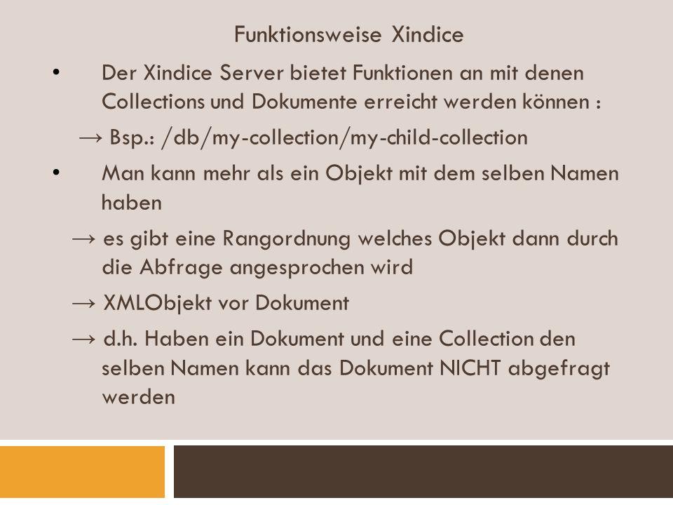 Funktionsweise Xindice Der Xindice Server bietet Funktionen an mit denen Collections und Dokumente erreicht werden können : Bsp.: /db/my-collection/my