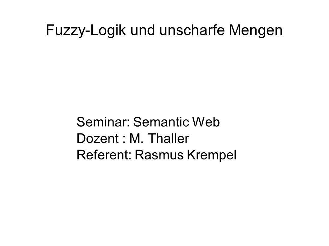 Fuzzy-Logik und unscharfe Mengen Seminar: Semantic Web Dozent : M. Thaller Referent: Rasmus Krempel
