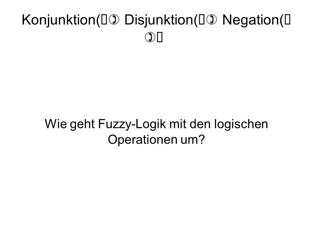 Konjunktion( ) Disjunktion( ) Negation( ) Wie geht Fuzzy-Logik mit den logischen Operationen um?