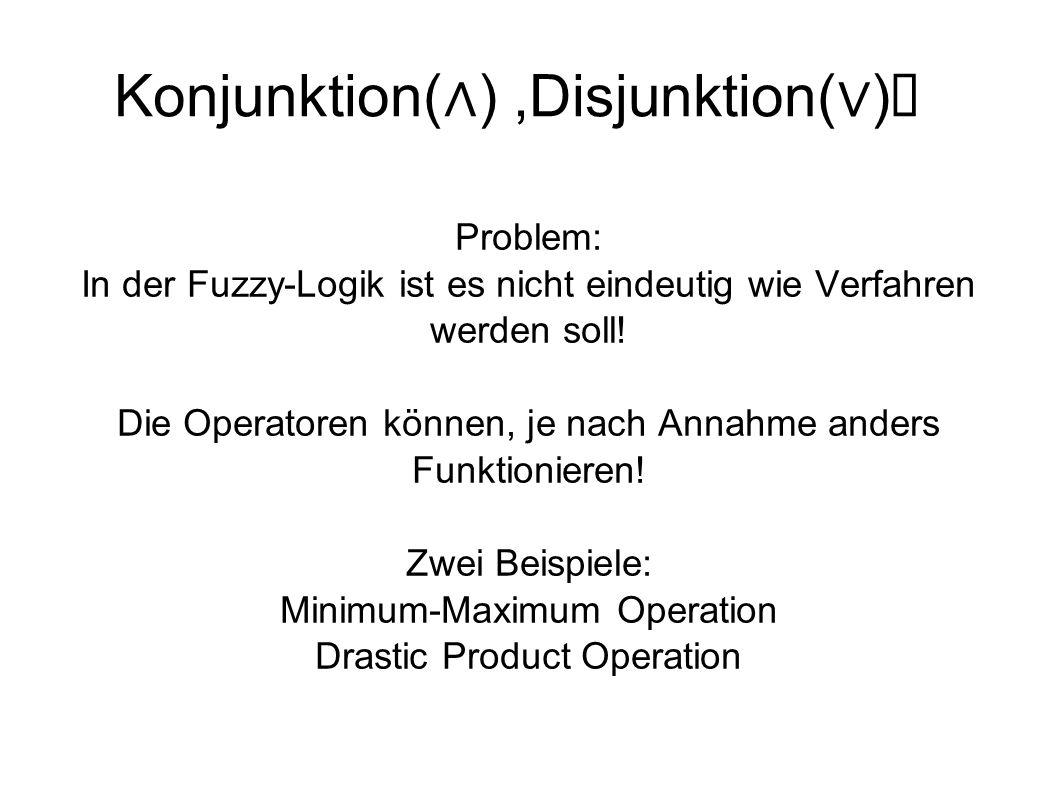 Konjunktion( ),Disjunktion( ) Problem: In der Fuzzy-Logik ist es nicht eindeutig wie Verfahren werden soll! Die Operatoren können, je nach Annahme and