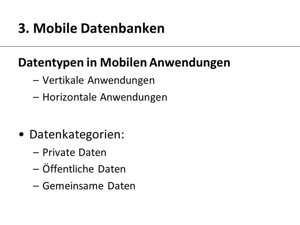 3. Mobile Datenbanken Datentypen in Mobilen Anwendungen –Vertikale Anwendungen –Horizontale Anwendungen Datenkategorien: –Private Daten –Öffentliche D
