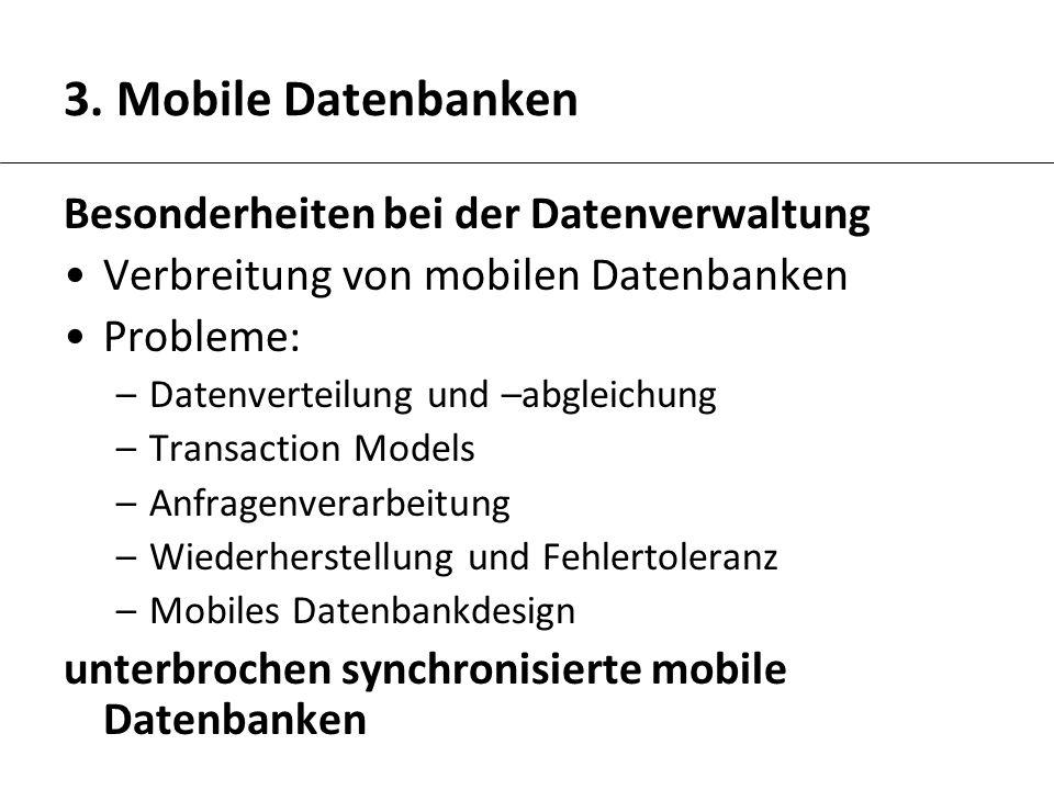 3. Mobile Datenbanken Besonderheiten bei der Datenverwaltung Verbreitung von mobilen Datenbanken Probleme: –Datenverteilung und –abgleichung –Transact