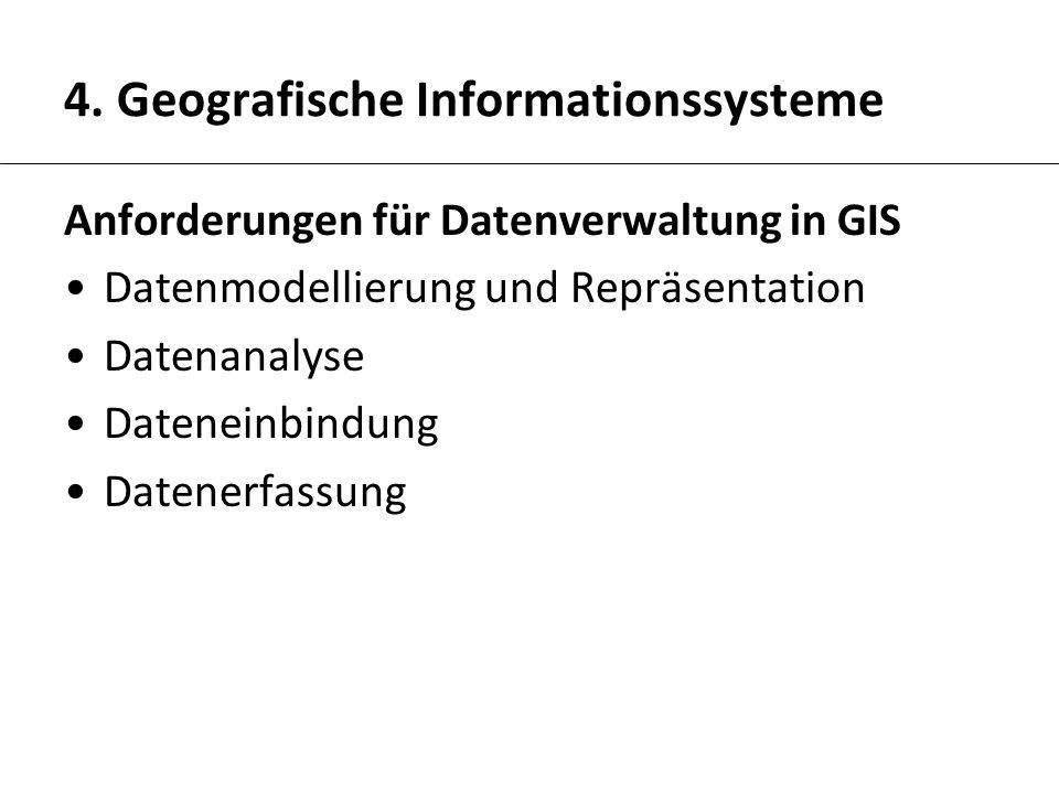 4. Geografische Informationssysteme Anforderungen für Datenverwaltung in GIS Datenmodellierung und Repräsentation Datenanalyse Dateneinbindung Datener