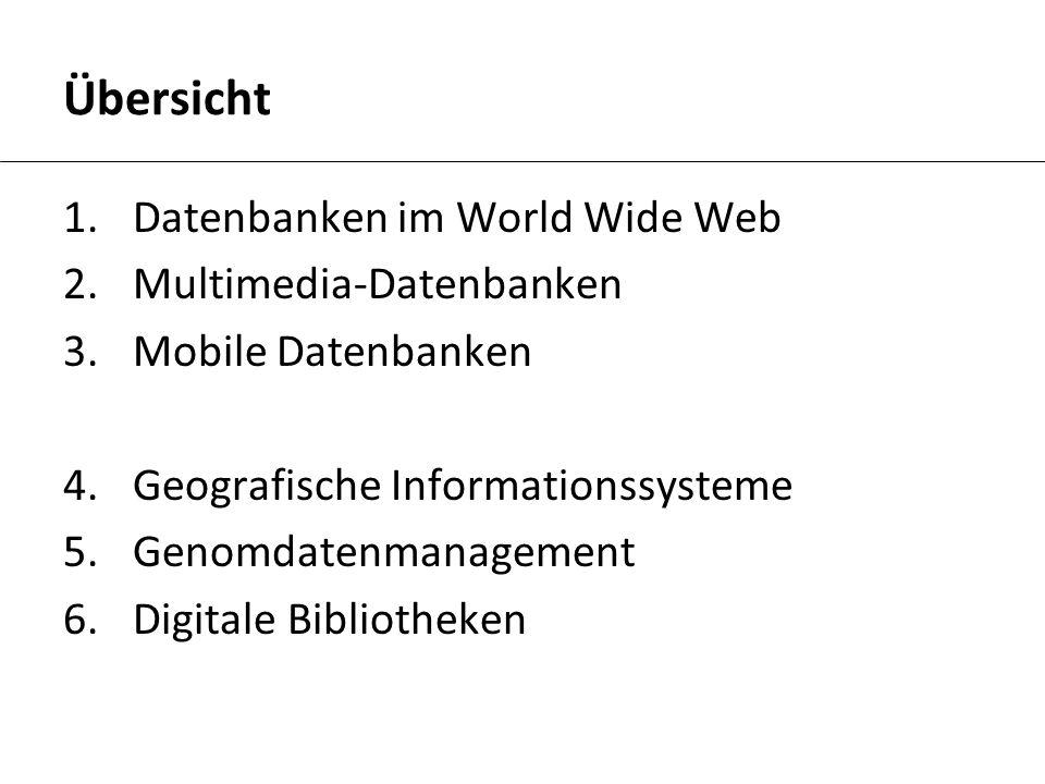 Übersicht 1.Datenbanken im World Wide Web 2.Multimedia-Datenbanken 3.Mobile Datenbanken 4.Geografische Informationssysteme 5.Genomdatenmanagement 6.Di