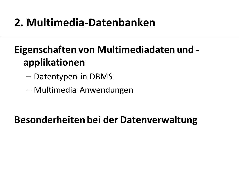 2. Multimedia-Datenbanken Eigenschaften von Multimediadaten und - applikationen –Datentypen in DBMS –Multimedia Anwendungen Besonderheiten bei der Dat