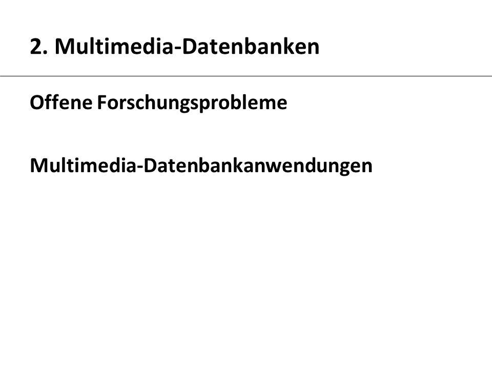 2. Multimedia-Datenbanken Offene Forschungsprobleme Multimedia-Datenbankanwendungen