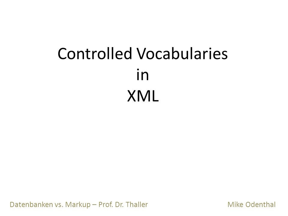 Controlled Vocabularies in XML Datenbanken vs. Markup – Prof. Dr. Thaller Mike Odenthal
