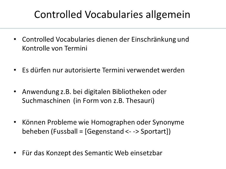 Controlled Vocabularies allgemein Controlled Vocabularies dienen der Einschränkung und Kontrolle von Termini Es dürfen nur autorisierte Termini verwendet werden Anwendung z.B.