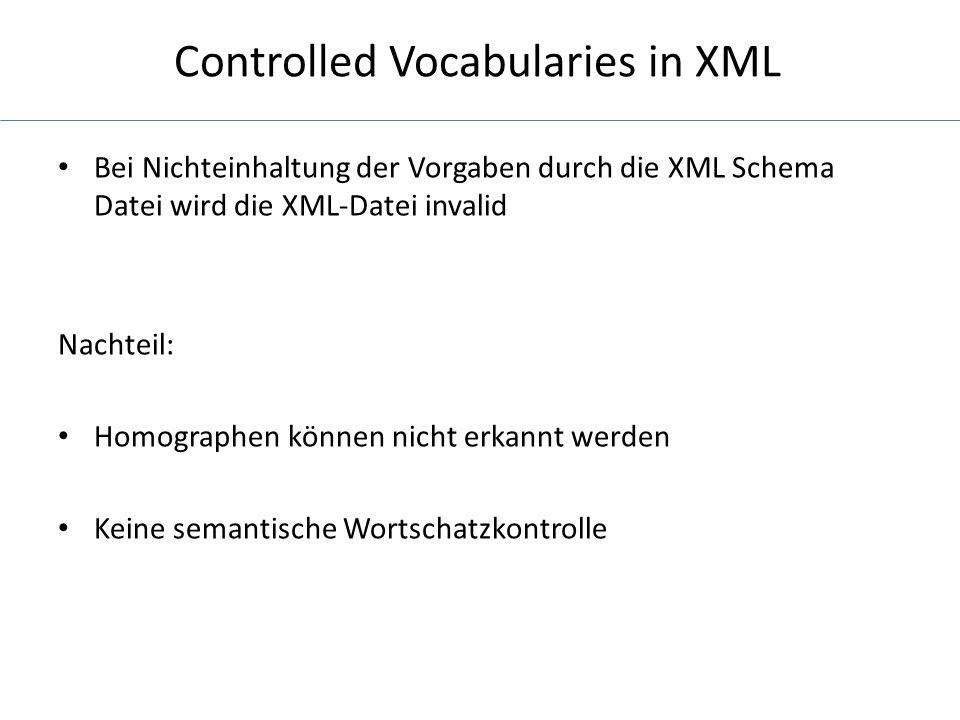 Controlled Vocabularies in XML Bei Nichteinhaltung der Vorgaben durch die XML Schema Datei wird die XML-Datei invalid Nachteil: Homographen können nicht erkannt werden Keine semantische Wortschatzkontrolle
