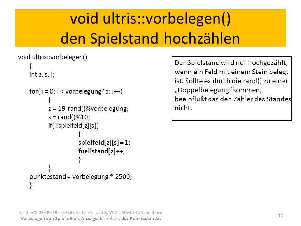void ultris::vorbelegen() den Spielstand hochzählen void ultris::vorbelegen() { int z, s, i; for( i = 0; i < vorbelegung*5; i++) { z = 19-rand()%vorbelegung; s = rand()%10; if( !spielfeld[z][s]) { spielfeld[z][s] = 1; fuellstand[z]++; } punktestand = vorbelegung * 2500; } ST-II, WS 08/09: Ulrich Kaisers Tetris=UlTris, V07 - Sibylle C.