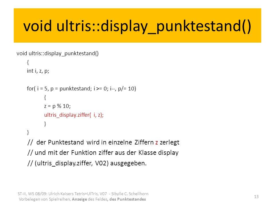 void ultris::display_punktestand() { int i, z, p; for( i = 5, p = punktestand; i >= 0; i--, p/= 10) { z = p % 10; ultris_display.ziffer( i, z); } // der Punktestand wird in einzelne Ziffern z zerlegt // und mit der Funktion ziffer aus der Klasse display // (ultris_display.ziffer, V02) ausgegeben.