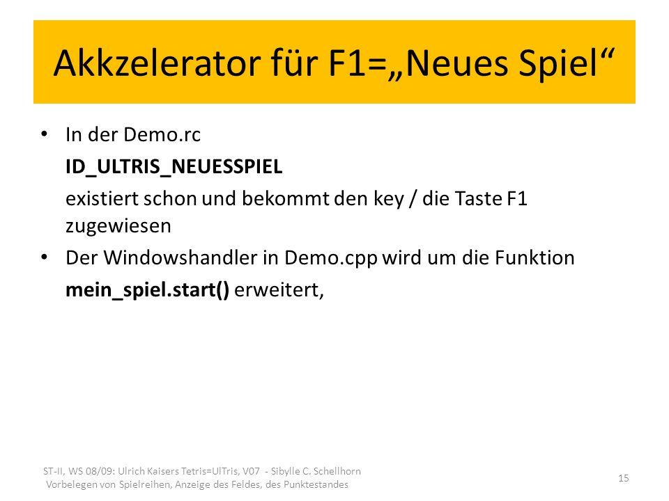 Akkzelerator für F1=Neues Spiel In der Demo.rc ID_ULTRIS_NEUESSPIEL existiert schon und bekommt den key / die Taste F1 zugewiesen Der Windowshandler in Demo.cpp wird um die Funktion mein_spiel.start() erweitert, ST-II, WS 08/09: Ulrich Kaisers Tetris=UlTris, V07 - Sibylle C.