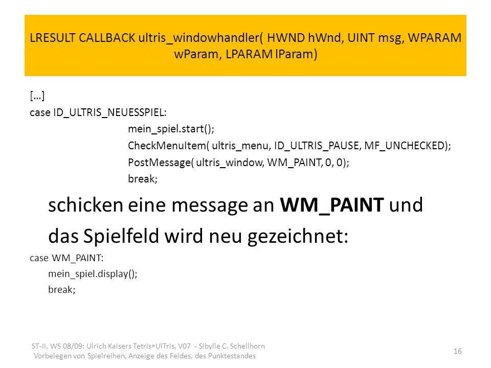 LRESULT CALLBACK ultris_windowhandler( HWND hWnd, UINT msg, WPARAM wParam, LPARAM lParam) […] case ID_ULTRIS_NEUESSPIEL: mein_spiel.start(); CheckMenu