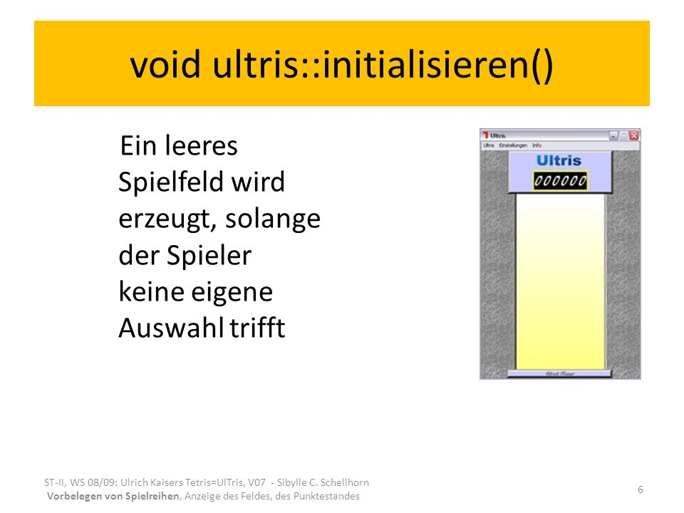 void ultris::initialisieren() Ein leeres Spielfeld wird erzeugt, solange der Spieler keine eigene Auswahl trifft ST-II, WS 08/09: Ulrich Kaisers Tetris=UlTris, V07 - Sibylle C.