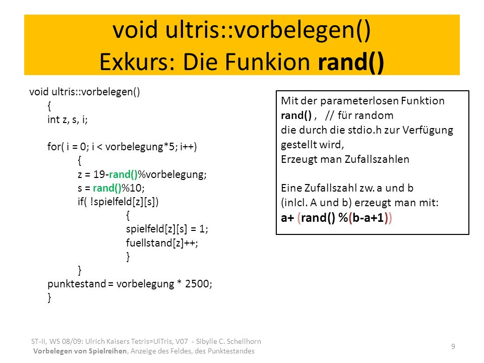 void ultris::vorbelegen() Exkurs: Die Funkion rand() void ultris::vorbelegen() { int z, s, i; for( i = 0; i < vorbelegung*5; i++) { z = 19-rand()%vorbelegung; s = rand()%10; if( !spielfeld[z][s]) { spielfeld[z][s] = 1; fuellstand[z]++; } punktestand = vorbelegung * 2500; } ST-II, WS 08/09: Ulrich Kaisers Tetris=UlTris, V07 - Sibylle C.