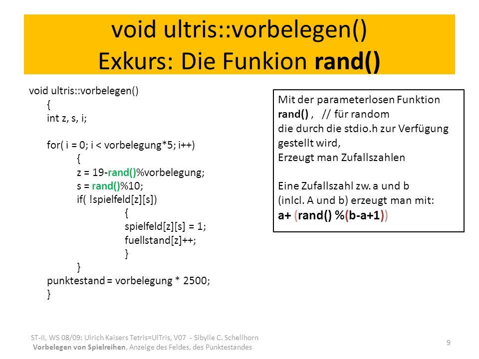 void ultris::vorbelegen() Exkurs: Die Funkion rand() void ultris::vorbelegen() { int z, s, i; for( i = 0; i < vorbelegung*5; i++) { z = 19-rand()%vorb