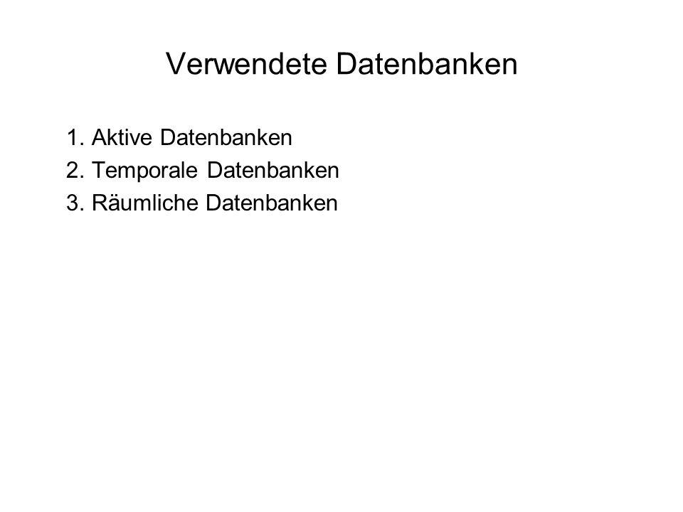 1. Aktive Datenbanken 2. Temporale Datenbanken 3. Räumliche Datenbanken Verwendete Datenbanken