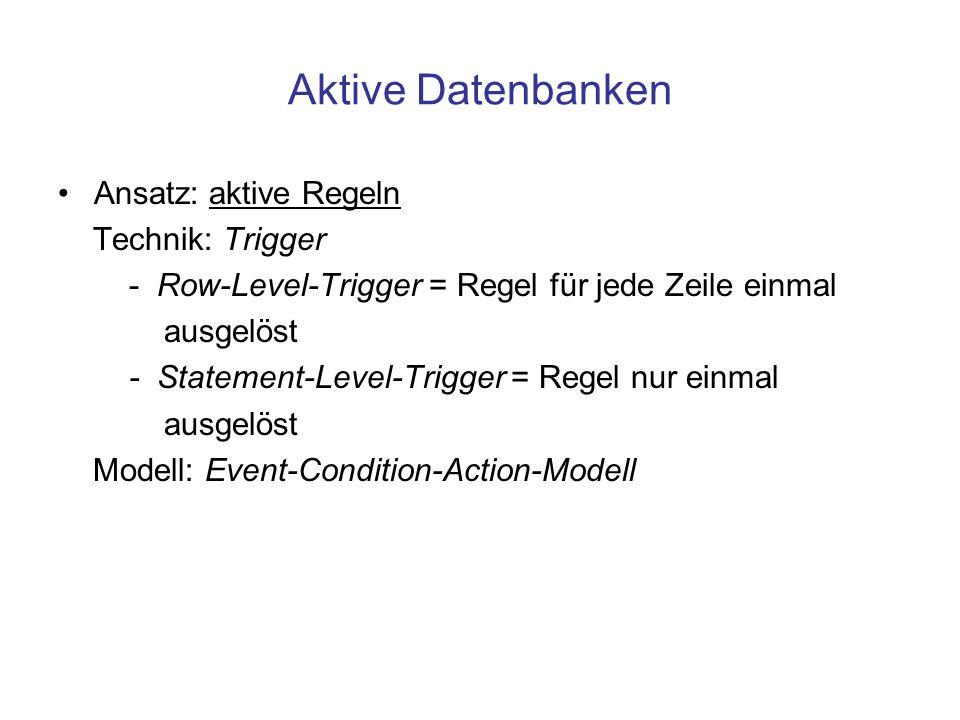 Aktive Datenbanken Ansatz: aktive Regeln Technik: Trigger - Row-Level-Trigger = Regel für jede Zeile einmal ausgelöst - Statement-Level-Trigger = Regel nur einmal ausgelöst Modell: Event-Condition-Action-Modell