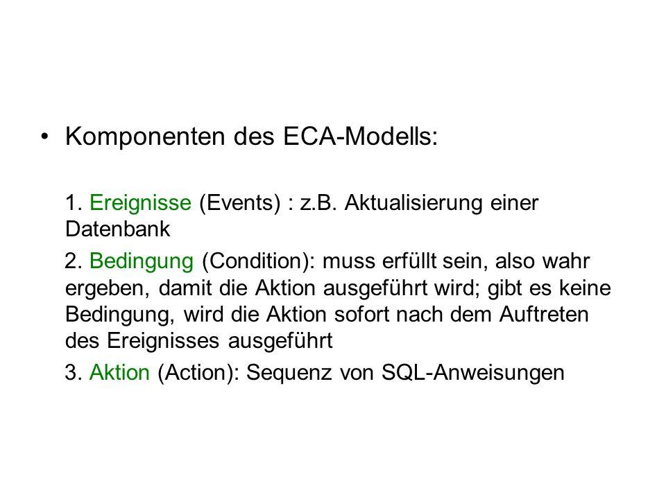 Komponenten des ECA-Modells: 1. Ereignisse (Events) : z.B. Aktualisierung einer Datenbank 2. Bedingung (Condition): muss erfüllt sein, also wahr ergeb