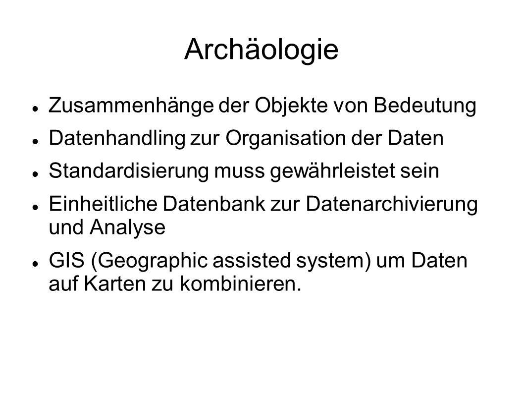 Archäologie Zusammenhänge der Objekte von Bedeutung Datenhandling zur Organisation der Daten Standardisierung muss gewährleistet sein Einheitliche Datenbank zur Datenarchivierung und Analyse GIS (Geographic assisted system) um Daten auf Karten zu kombinieren.