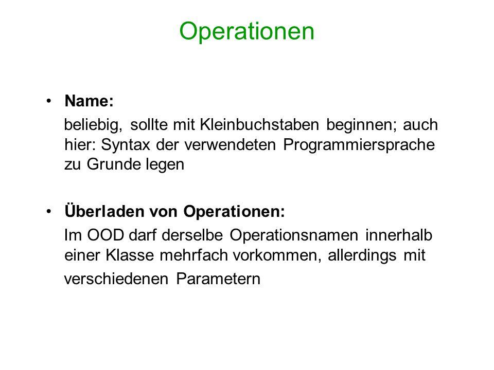 Operationen Name: beliebig, sollte mit Kleinbuchstaben beginnen; auch hier: Syntax der verwendeten Programmiersprache zu Grunde legen Überladen von Op