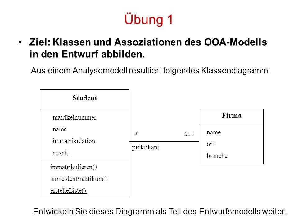 Übung 1 Ziel: Klassen und Assoziationen des OOA-Modells in den Entwurf abbilden. Aus einem Analysemodell resultiert folgendes Klassendiagramm: Student