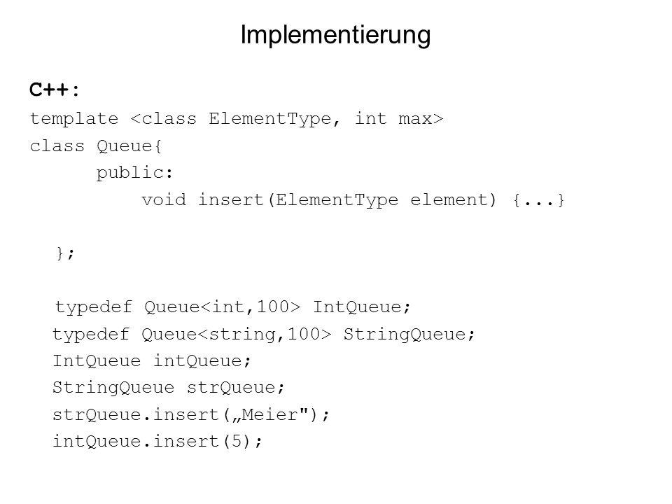 Implementierung C++: template class Queue{ public: void insert(ElementType element) {...} }; typedef Queue IntQueue; typedef Queue StringQueue; IntQue