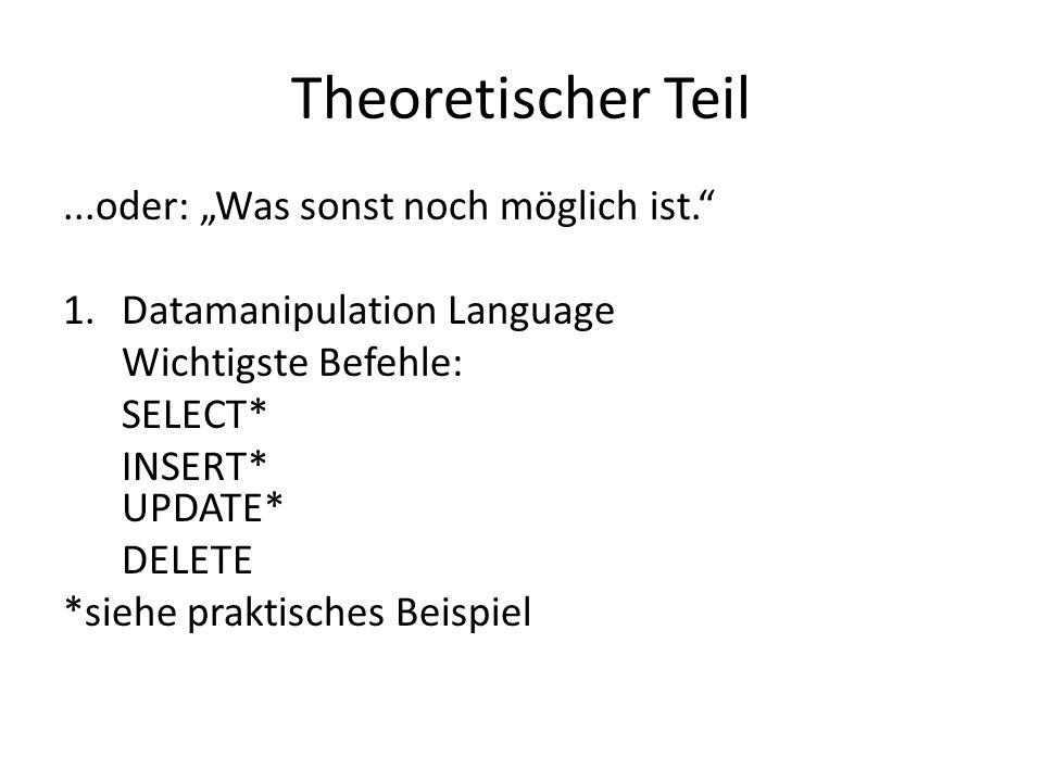 Theoretischer Teil...oder: Was sonst noch möglich ist. 1.Datamanipulation Language Wichtigste Befehle: SELECT* INSERT* UPDATE* DELETE *siehe praktisch
