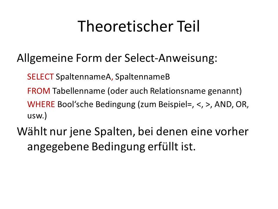 Theoretischer Teil Allgemeine Form der Select-Anweisung: SELECT SpaltennameA, SpaltennameB FROM Tabellenname (oder auch Relationsname genannt) WHERE B