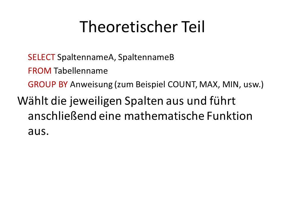 Theoretischer Teil SELECT SpaltennameA, SpaltennameB FROM Tabellenname GROUP BY Anweisung (zum Beispiel COUNT, MAX, MIN, usw.) Wählt die jeweiligen Sp