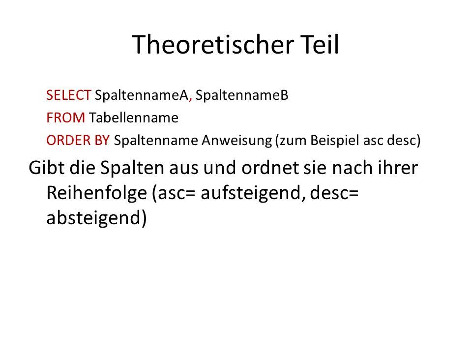 Theoretischer Teil SELECT SpaltennameA, SpaltennameB FROM Tabellenname ORDER BY Spaltenname Anweisung (zum Beispiel asc desc) Gibt die Spalten aus und