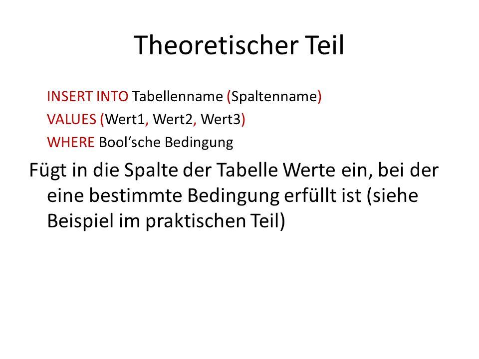 Theoretischer Teil INSERT INTO Tabellenname (Spaltenname) VALUES (Wert1, Wert2, Wert3) WHERE Boolsche Bedingung Fügt in die Spalte der Tabelle Werte e