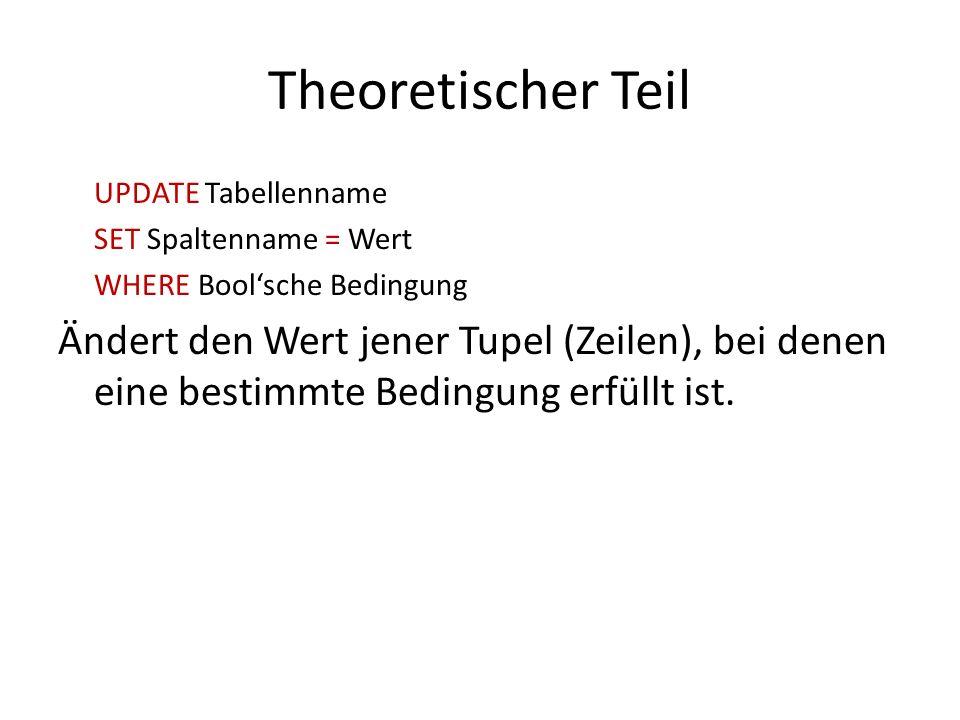 Theoretischer Teil UPDATE Tabellenname SET Spaltenname = Wert WHERE Boolsche Bedingung Ändert den Wert jener Tupel (Zeilen), bei denen eine bestimmte