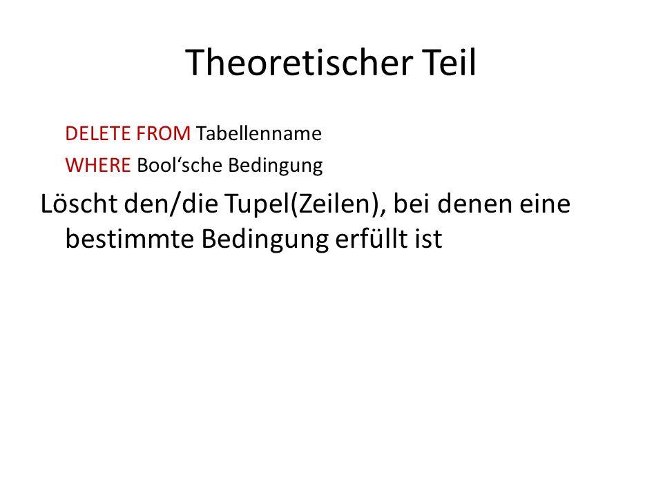 Theoretischer Teil DELETE FROM Tabellenname WHERE Boolsche Bedingung Löscht den/die Tupel(Zeilen), bei denen eine bestimmte Bedingung erfüllt ist