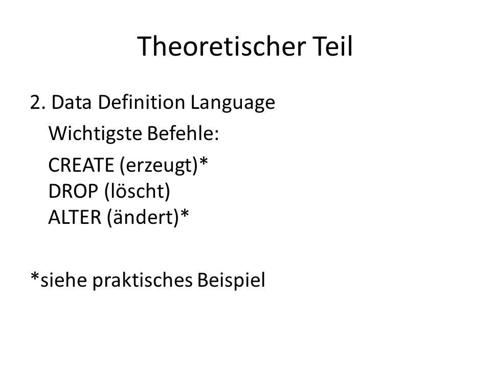 Theoretischer Teil 2. Data Definition Language Wichtigste Befehle: CREATE (erzeugt)* DROP (löscht) ALTER (ändert)* *siehe praktisches Beispiel