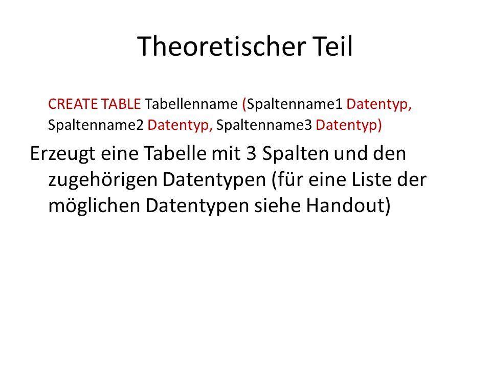 Theoretischer Teil CREATE TABLE Tabellenname (Spaltenname1 Datentyp, Spaltenname2 Datentyp, Spaltenname3 Datentyp) Erzeugt eine Tabelle mit 3 Spalten