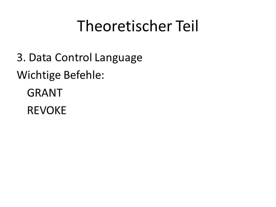 Theoretischer Teil 3. Data Control Language Wichtige Befehle: GRANT REVOKE
