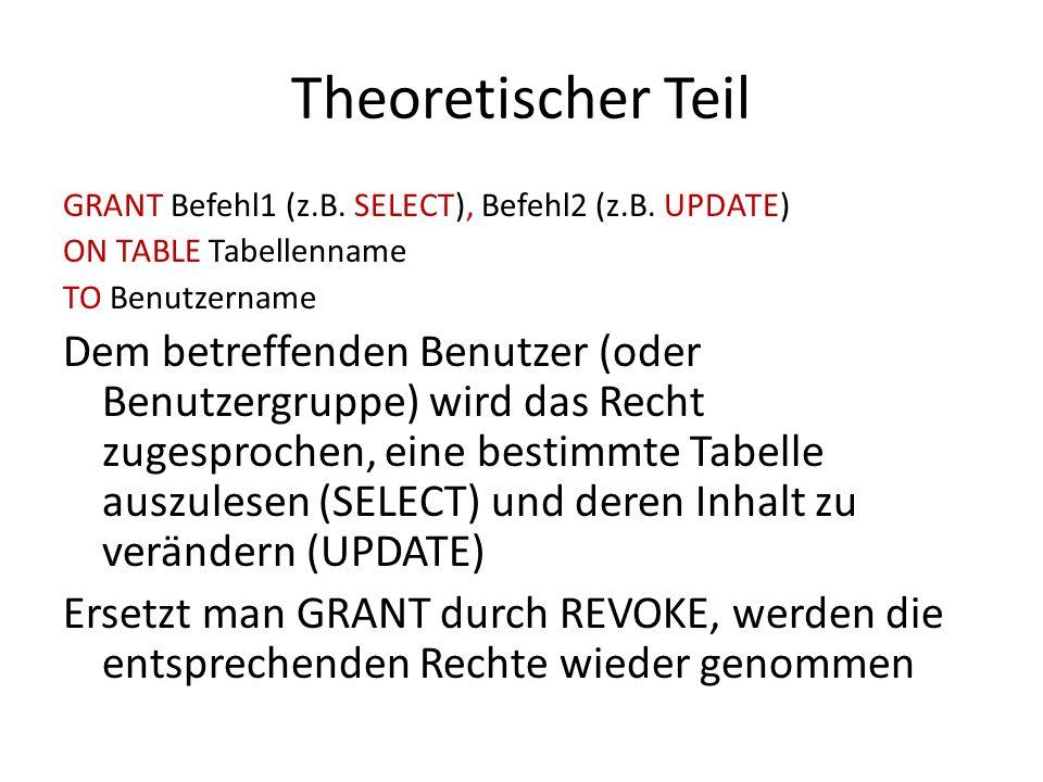Theoretischer Teil GRANT Befehl1 (z.B. SELECT), Befehl2 (z.B. UPDATE) ON TABLE Tabellenname TO Benutzername Dem betreffenden Benutzer (oder Benutzergr
