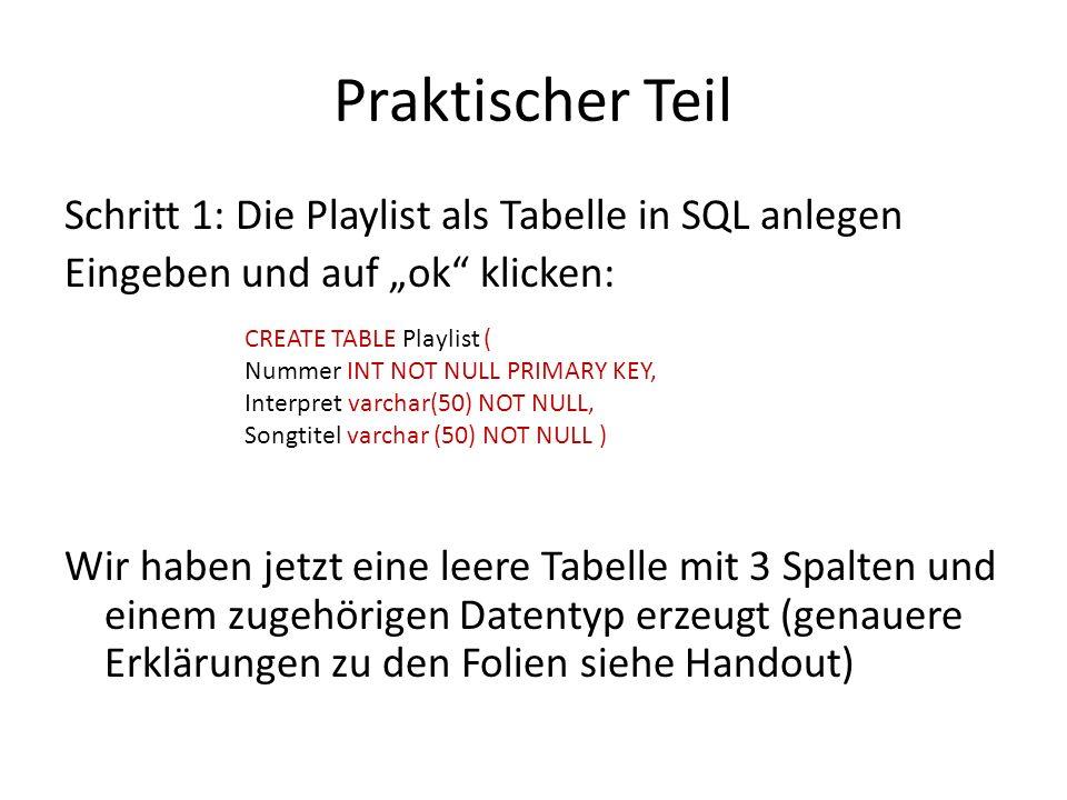 Praktischer Teil Schritt 1: Die Playlist als Tabelle in SQL anlegen Eingeben und auf ok klicken: Wir haben jetzt eine leere Tabelle mit 3 Spalten und