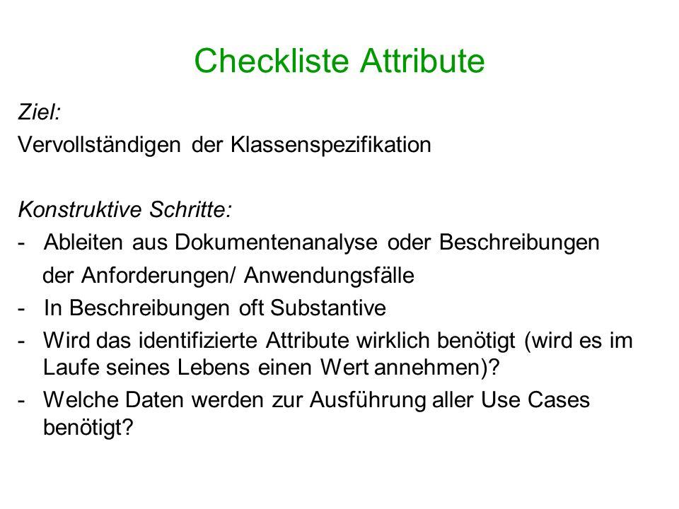 Checkliste Attribute Ziel: Vervollständigen der Klassenspezifikation Konstruktive Schritte: - Ableiten aus Dokumentenanalyse oder Beschreibungen der A