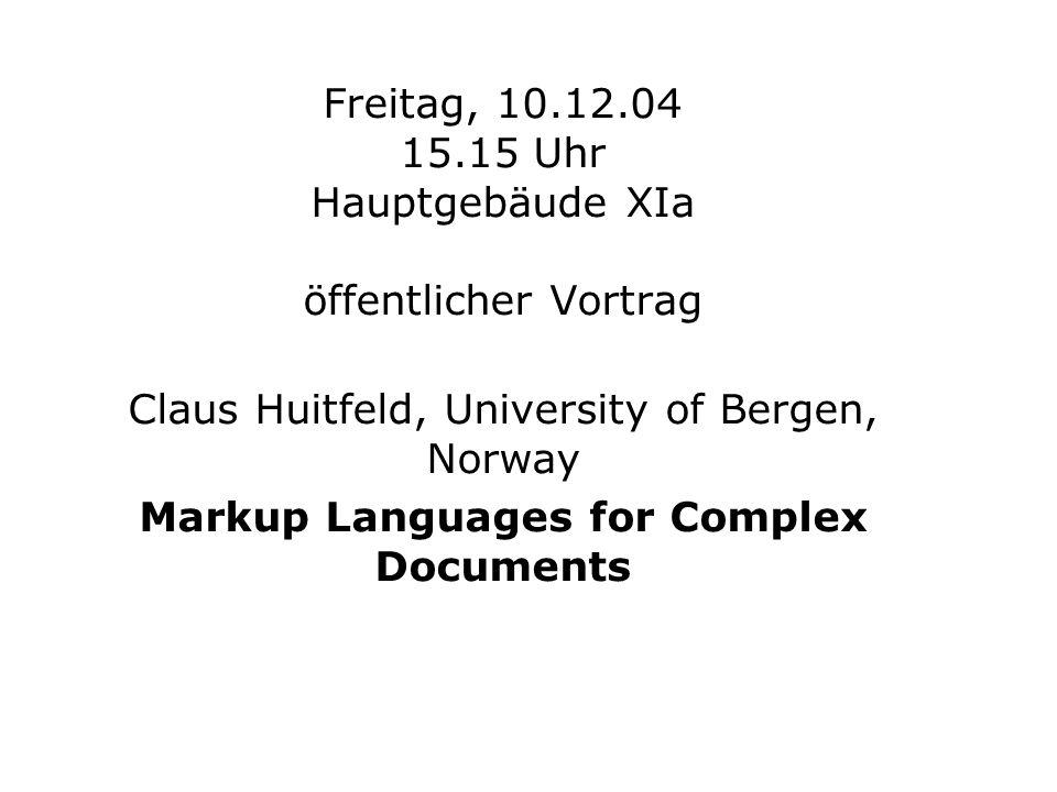 Freitag, 10.12.04 15.15 Uhr Hauptgebäude XIa öffentlicher Vortrag Claus Huitfeld, University of Bergen, Norway Markup Languages for Complex Documents