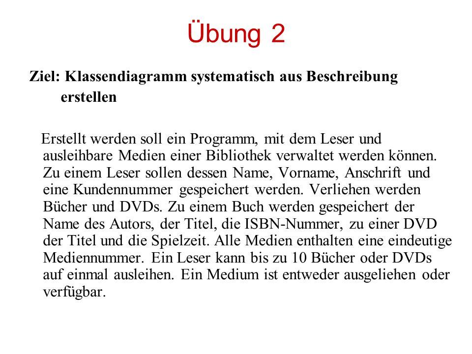 Übung 2 Ziel: Klassendiagramm systematisch aus Beschreibung erstellen Erstellt werden soll ein Programm, mit dem Leser und ausleihbare Medien einer Bi