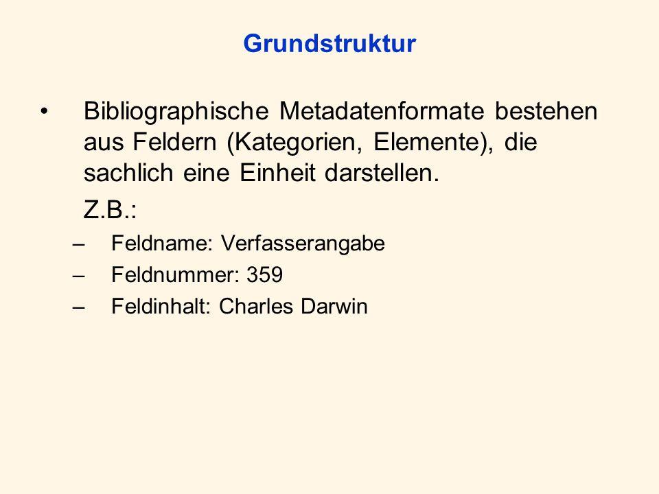Grundstruktur Bibliographische Metadatenformate bestehen aus Feldern (Kategorien, Elemente), die sachlich eine Einheit darstellen. Z.B.: –Feldname: Ve