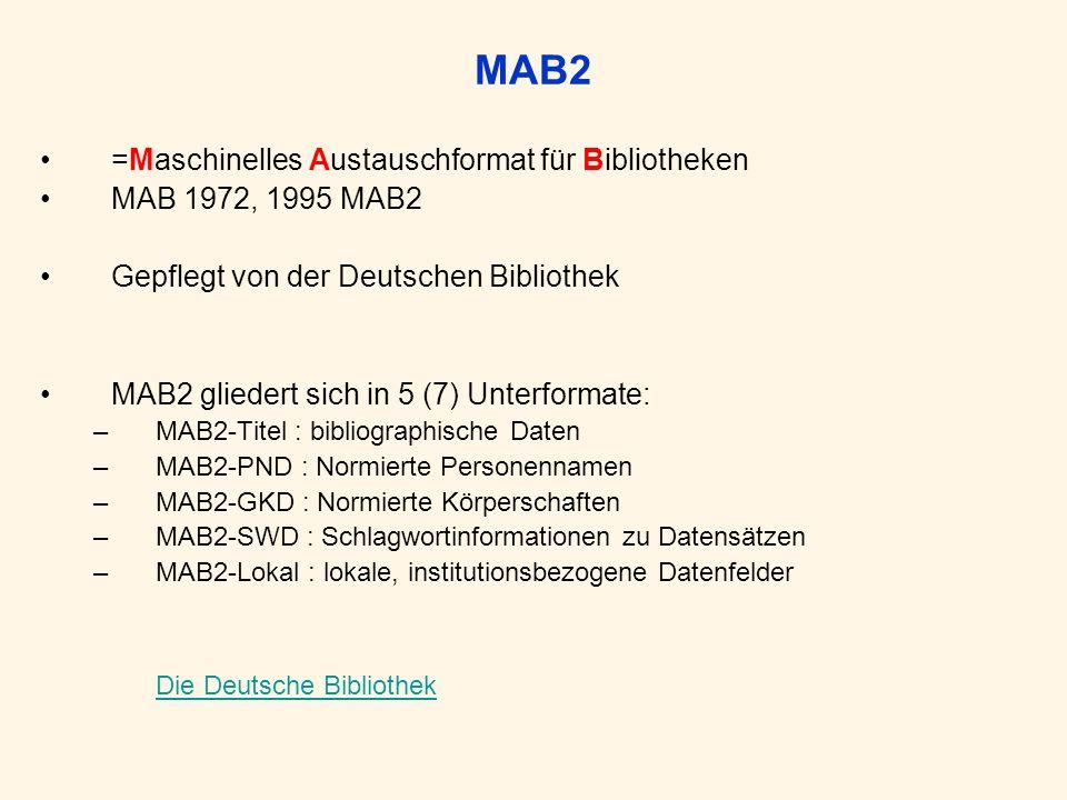 MAB2 =Maschinelles Austauschformat für Bibliotheken MAB 1972, 1995 MAB2 Gepflegt von der Deutschen Bibliothek MAB2 gliedert sich in 5 (7) Unterformate